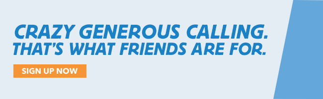 CRAZY GENEROUS CALLING. THAT IS WHAT FRIENDS ARE FOR. SIGN UP NOW